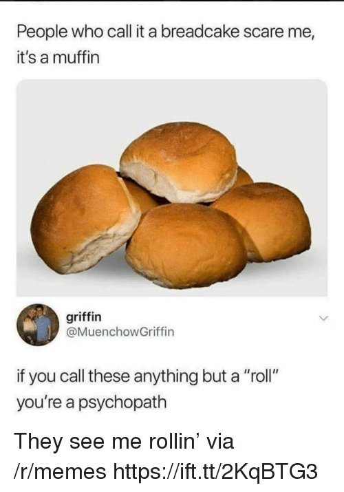 "See Me Rollin: People who call it a breadcake scare me  it's a muffin  griffin  @MuenchowGriffin  if you call these anything but a ""roll""  you're a psychopath They see me rollin' via /r/memes https://ift.tt/2KqBTG3"