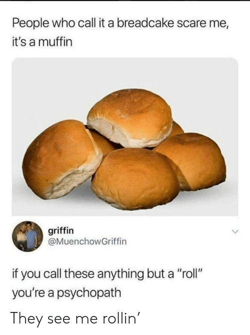 "Scare, Griffin, and Who: People who call it a breadcake scare me  it's a muffin  griffin  @MuenchowGriffin  if you call these anything but a ""roll""  you're a psychopath They see me rollin'"