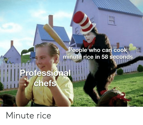 cook: People who can cook  minute rice in 58 seconds  Professional  chefs Minute rice