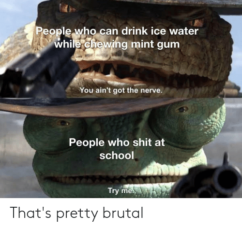 Pretty Brutal: People who can drink ice water  while chewing mint gum  You ain't got the nerve.  People who shit at  school  Try me That's pretty brutal