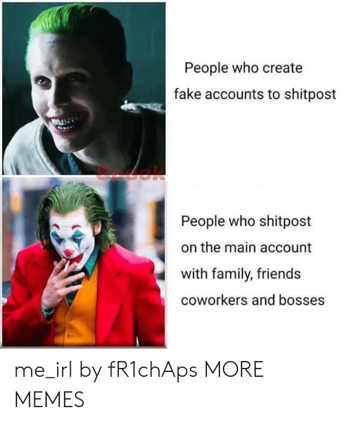 Coworkers: People who create  fake accounts to shitpost  People who shitpost  the main account  with family, friends  coworkers and bosses me_irl by fR1chAps MORE MEMES