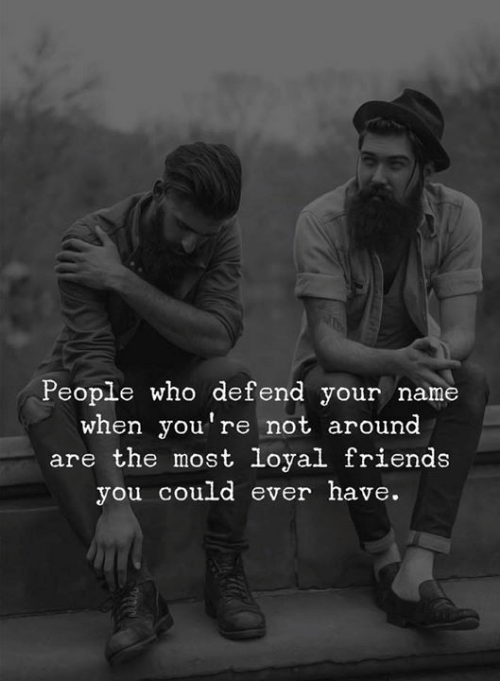 Friends, Who, and Name: People who defend your name  when you're not around  are the most loyal friends  you could ever have.