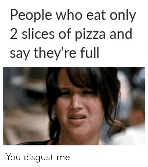 you disgust me: People who eat only  2 slices of pizza and  say they're full You disgust me