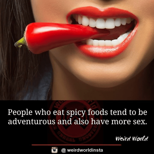 Memes, Sex, and Weird: People who eat spicy foods tend to be  adventurous and also have more sex.  Weird World  @ weirdworldinsta