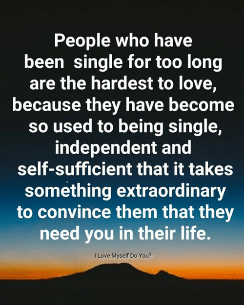 Being Single: People who have  been single for too long  are the hardest to love,  because they have become  so used to being single,  independent and  self-sufficient that it takes  something extraordinary  to convince them that they  need you in their life.  I Love Myself Do You?
