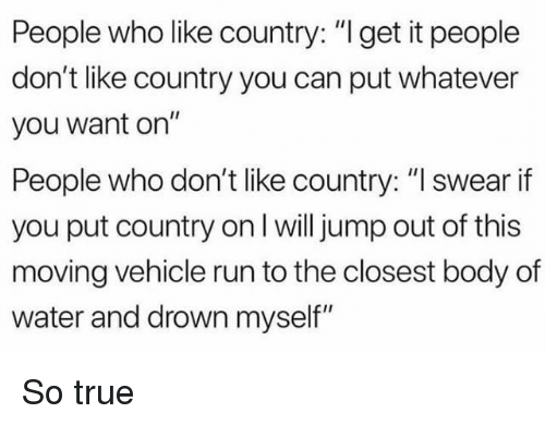 """Jump Out: People who like country: """"I get it people  don't like country you can put whatever  you want on""""  People who don't like country: """"I swear if  you put country on l will jump out of this  moving vehicle run to the closest body of  water and drown myself"""" So true"""