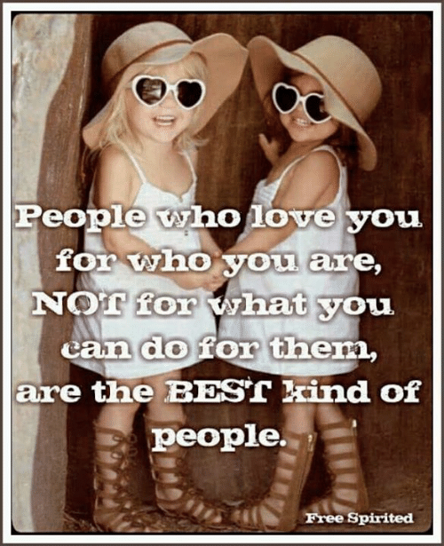 Love, Memes, and Best: People who love you  for who you are,  NOT for what you  can do for them,  are the BEST kind of  people.  Free Spirited