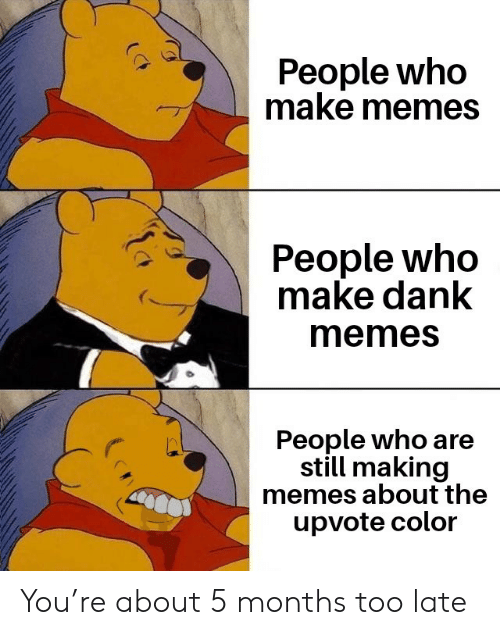 Memes About: People who  make memes  People who  make dank  memes  People who are  still making  memes about the  upvote color You're about 5 months too late