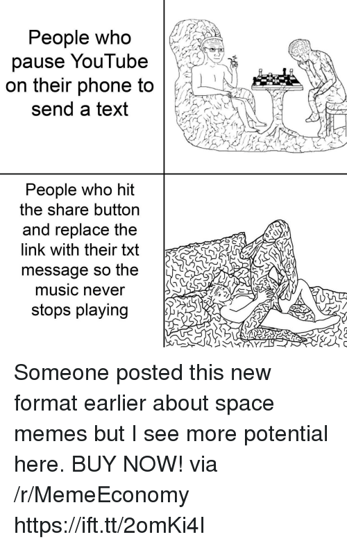 Memes, Music, and Phone: People who  pause YouTube  on their phone to  send a text  People who hit  the snare button  and replace the  link with their txt  message so the  S  music never  stops playing Someone posted this new format earlier about space memes but I see more potential here. BUY NOW! via /r/MemeEconomy https://ift.tt/2omKi4I