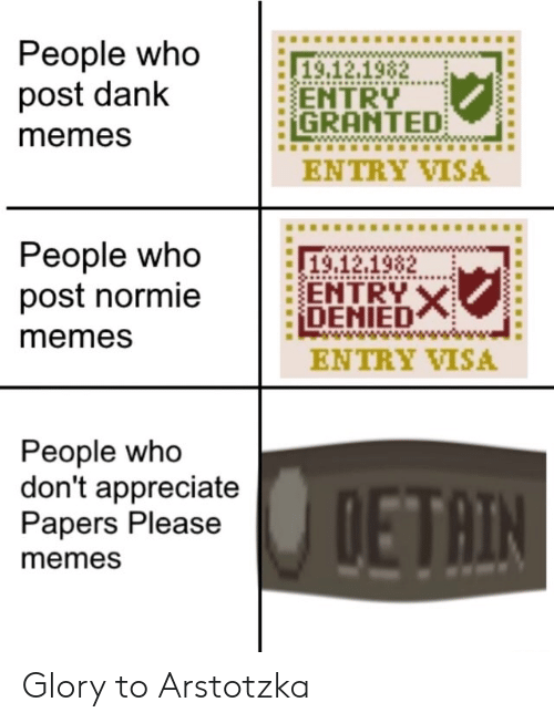 visa: People who  post dank  19.12.1982  ENTRY  GRANTED  memes  ENTRY VISA  People who  post normie  19,12.1982  ENTRY X  DENIED  memes  ENTRY VISA  People who  don't appreciate  Papers Please  DETAIN  memes Glory to Arstotzka