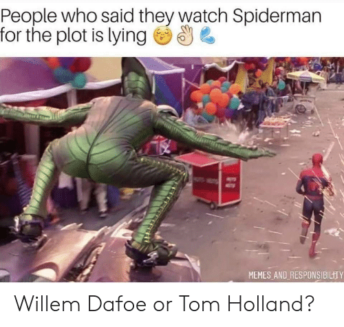 Memes, Spiderman, and Watch: People who said they watch Spiderman  for the plot is lying  MEMES AND RESPONSIBILTTY Willem Dafoe or Tom Holland?