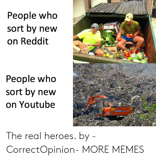 the real heroes: People who  sort by new  on Reddit  People who  sort by new  on Youtube The real heroes. by -CorrectOpinion- MORE MEMES