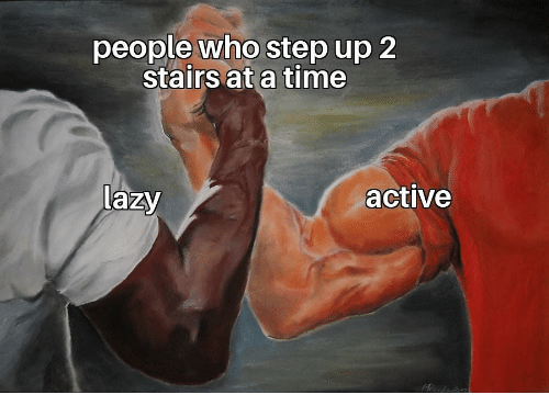 step up: people who step up 2  stairs at a time  Lazy  active