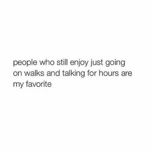 Who, Still, and For: people who still enjoy just going  on walks and talking for hours are  my favorite
