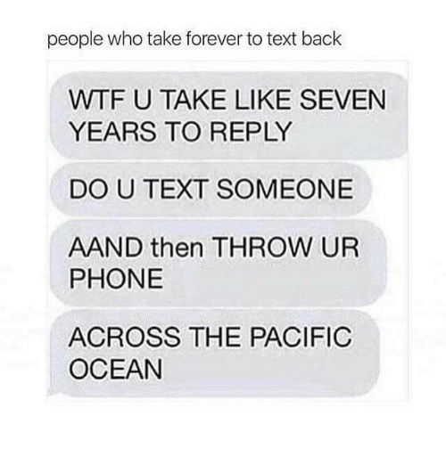 Throwes: people who take forever to text back  WTF U TAKE LIKE SEVEN  YEARS TO REPLY  DO U TEXT SOMEONE  AAND then THROW UR  PHONE  ACROSS THE PACIFIC  OCEAN