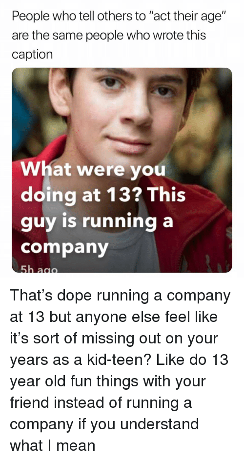 "Dope, Memes, and Mean: People who tell others to ""act their age""  are the same people who wrote this  caption  What were you  doing at 13? This  guy is running a  company That's dope running a company at 13 but anyone else feel like it's sort of missing out on your years as a kid-teen? Like do 13 year old fun things with your friend instead of running a company if you understand what I mean"