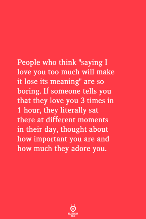 """Love, Too Much, and I Love You: People who think """"saying I  love you too much will make  it lose its meaning"""" are so  boring. If someone tells you  that they love you 3 times in  1 hour, they literally sat  there at different moments  in their day, thought about  how important you are and  how much they adore you.  RELATIONSHIP  LES"""