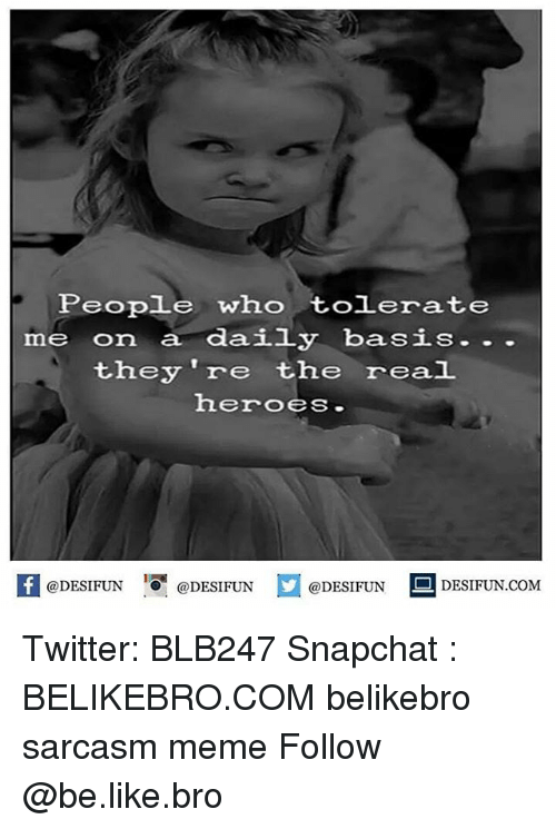 the real heroes: People who tolerate  me on a daily basis. ..  they 're the real  heroes  K @DESIFUN 증@DESIFUN  @DESIFUN-DESIFUN.COM Twitter: BLB247 Snapchat : BELIKEBRO.COM belikebro sarcasm meme Follow @be.like.bro