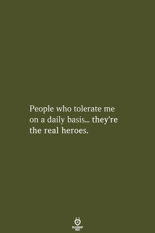 the real heroes: People who tolerate me  on a daily basis...they're  the real heroes.  RELATIONSHIP  LES