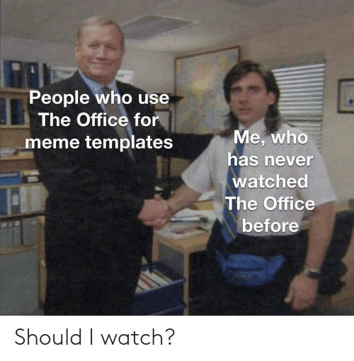 Who Meme: People who use  The Office for  Me, who  meme templates  has never  watched  The Office  before Should I watch?