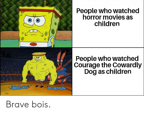 Courage: People who watched  horror movies as  children  People who watched  Courage the Cowardly  Dog as children  డదేపతో Brave bois.