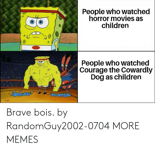 Courage: People who watched  horror movies as  children  People who watched  Courage the Cowardly  Dog as children  డదేపతో Brave bois. by RandomGuy2002-0704 MORE MEMES