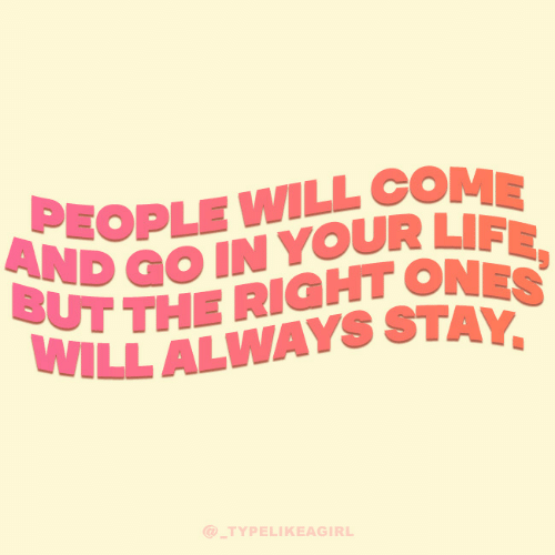 Go In: PEOPLE WILL COME  AND GO IN YOUR LIFE,  BUT THE RIGHT ONES  WILL ALWAYS STAY,  @ TYPELIKEAGIRL