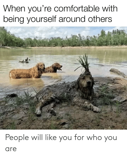 who you are: People will like you for who you are