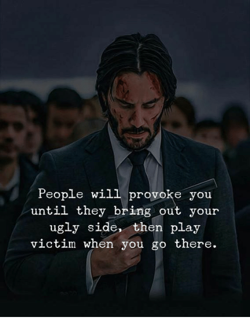 Ugly, Play, and Will: People will provoke you  until they bring out your  ugly side, then play  victim when you go there.