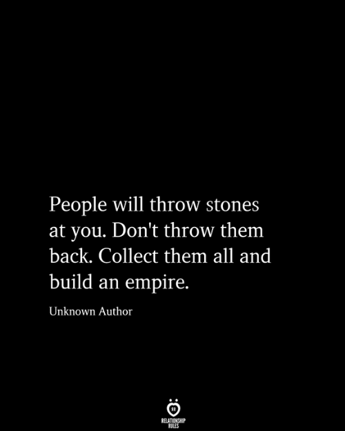 Empire, Back, and Unknown: People will throw stones  at you. Don't throw them  back. Collect them all and  build an empire.  Unknown Author  RELATIONSHIP  RULES