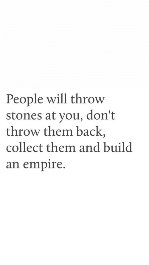 Empire: People will throw  stones at you, don't  throw them back,  collect them and build  an empire