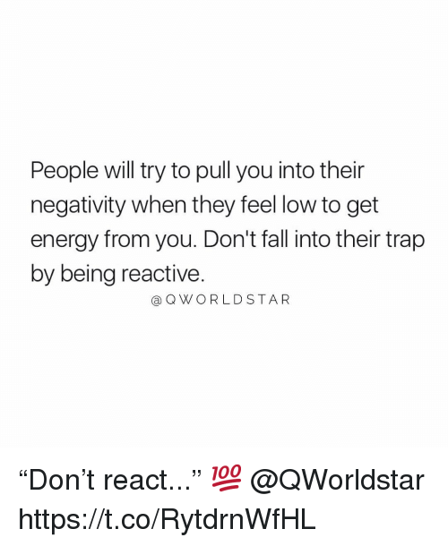 """Energy, Fall, and Trap: People will try to pull you into their  negativity when they feel low to get  energy from you. Don't fall into their trap  by being reactive.  @ QWORLD STAR """"Don't react..."""" 💯 @QWorldstar https://t.co/RytdrnWfHL"""