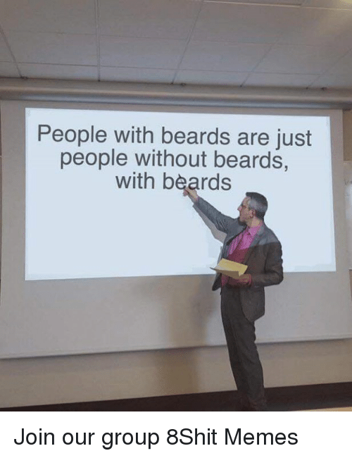 Memes, Beards, and 🤖: People with beards are just  people without beards,  with beards Join our group 8Shit Memes