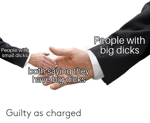 small dicks: People with  big dicks  People with  small dicks  oth saying they  have bi@ dicks Guilty as charged