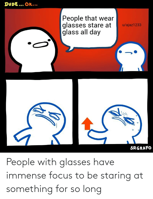 Glasses: People with glasses have immense focus to be staring at something for so long