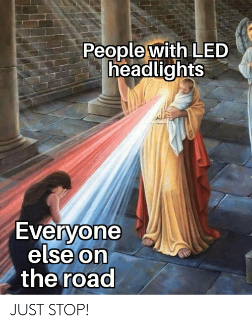 On the Road: People with LED  headlights  Everyone  else On  the road  0 JUST STOP!