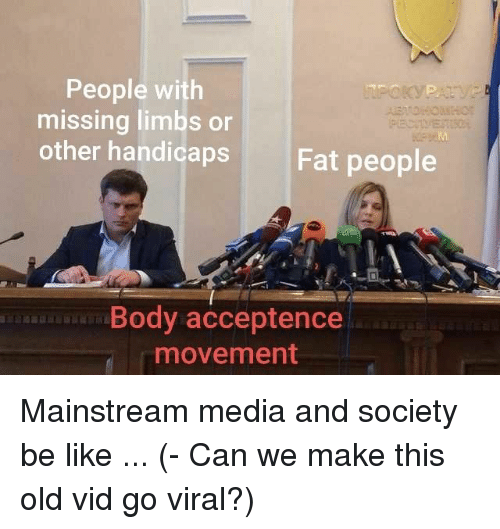 Mainstream Media: People with  missing limbs or  other handicaps  Fat people  Body acceptence  movement Mainstream media and society be like ... (- Can we make this old vid go viral?)