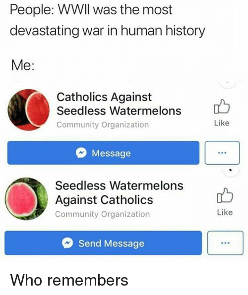 Community, Memes, and History: People: WWll was the most  devastating war in human history  Me:  Catholics Against  Seedless Watermelons  Community Organization  Like  Message  Seedless Watermelons  Against Catholics  Community Organization  Like  Send Message Who remembers