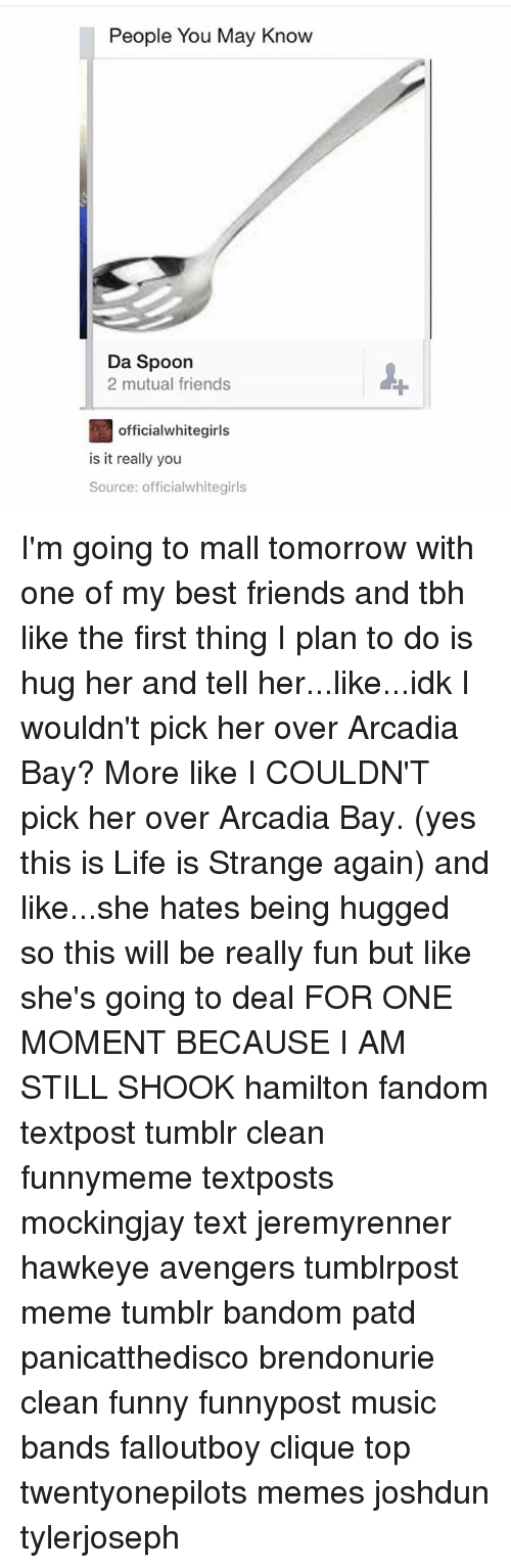 Clique, Friends, and Funny: People You May Know  Da Spoon  2 mutual friends  officialwhitegirls  is it really you  Source: officialwhitegirls I'm going to mall tomorrow with one of my best friends and tbh like the first thing I plan to do is hug her and tell her...like...idk I wouldn't pick her over Arcadia Bay? More like I COULDN'T pick her over Arcadia Bay. (yes this is Life is Strange again) and like...she hates being hugged so this will be really fun but like she's going to deal FOR ONE MOMENT BECAUSE I AM STILL SHOOK hamilton fandom textpost tumblr clean funnymeme textposts mockingjay text jeremyrenner hawkeye avengers tumblrpost meme tumblr bandom patd panicatthedisco brendonurie clean funny funnypost music bands falloutboy clique top twentyonepilots memes joshdun tylerjoseph