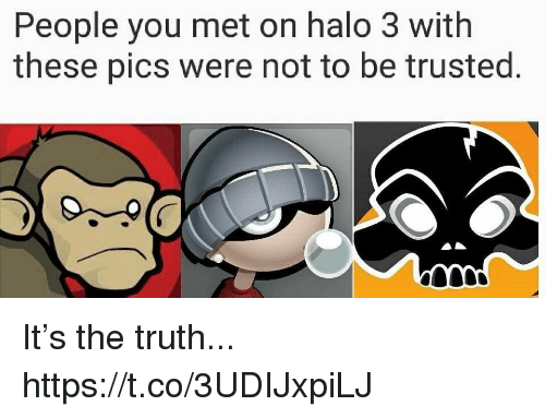 halo 3: People you met on halo 3 with  these pics were not to be trusted. It's the truth... https://t.co/3UDIJxpiLJ