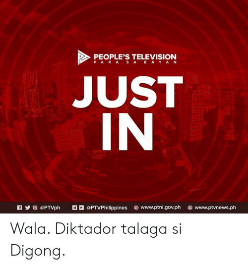 filipino (Language): PEOPLE'S TELEVISION  PAR A S ABAY AN  JUST  IN  KIyO @PTVph E @PTVPhilippines www.ptni.gov.ph www.ptvnews.ph Wala. Diktador talaga si Digong.