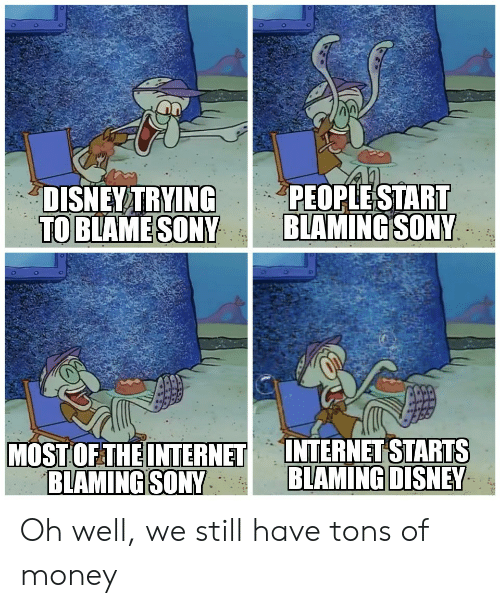 Disney, Internet, and Money: PEOPLESTART  BLAMING SONY  DISNEY TRYING  TO BLAME SONY  INTERNET STARTS  BLAMING DISNEY  MOST OF THE INTERNET  BLAMING SONY Oh well, we still have tons of money