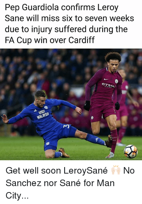 pep guardiola: Pep Guardiola confirms Leroy  Sane will miss six to seven weeks  due to injury suffered during the  FA Cup win over Cardiff  SIA  NO Get well soon LeroySané 🙌🏻 No Sanchez nor Sané for Man City...