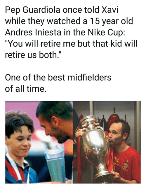"pep guardiola: Pep Guardiola once told Xavi  while they watched a 15 year old  Andres Iniesta in the Nike Cup:  ""You will retire me but that kid will  retire us both.""  One of the best midfielders  of all time."