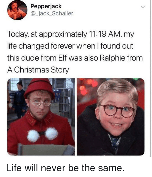A Christmas Story, Christmas, and Dude: Pepperjack  @_jack_Schaller  Today, at approximately 11:19 AM, my  life changed forever when l found out  this dude from Elf was also Ralphie fronm  A Christmas Story Life will never be the same.