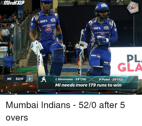 mumbai indians: peps!  MI 52/o  5  VIDEOCOn  d2h  VIDEOCOn  PLA  KEN  KEN T  GILA  L Simmons 29 (18)  P Patel 20 (12)  MI needs more 179 runs to win Mumbai Indians - 52/0 after 5 overs