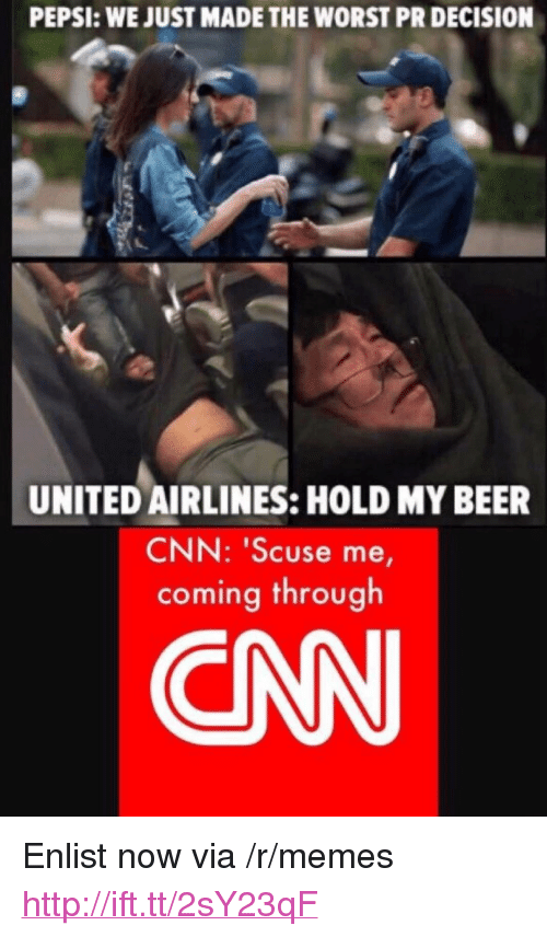 """united airlines: PEPSI: WE JUST MADE THE WORST PR DECISION  UNITED AIRLINES: HOLD MY BEER  CNN: """"Scuse me,  coming through  CN <p>Enlist now via /r/memes <a href=""""http://ift.tt/2sY23qF"""">http://ift.tt/2sY23qF</a></p>"""