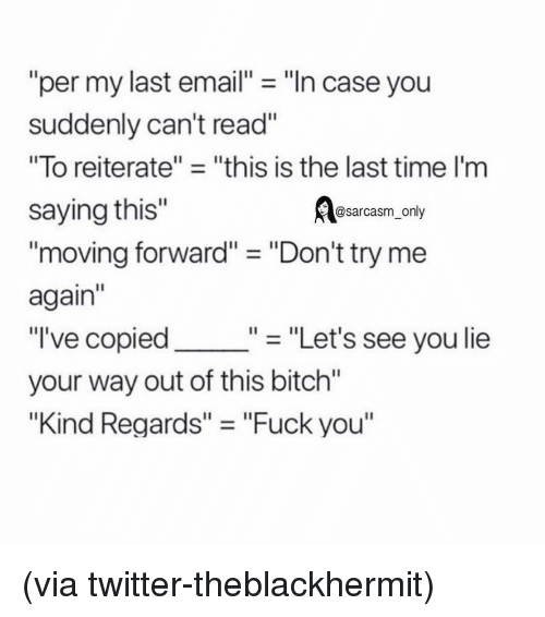 """Bitch, Fuck You, and Funny: """"per my last email- """"In case you  suddenly can't read""""  """"To reiterate""""- """"this is the last time I'm  saying this""""  Aasarcasm, only  moving forward"""" - """"Don't try me  again""""  """"I've copied  your way out of this bitch""""  """"Kind Regards"""" - """"Fuck you""""  """"- """"Let's see you lie (via twitter-theblackhermit)"""