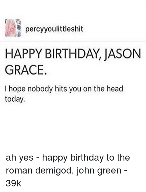 Birthday, Head, and Memes: percyyoulittleshit  HAPPY BIRTHDAY, JASON  GRACE  I hope nobody hits you on the head  today. ah yes - happy birthday to the roman demigod, john green - 39k