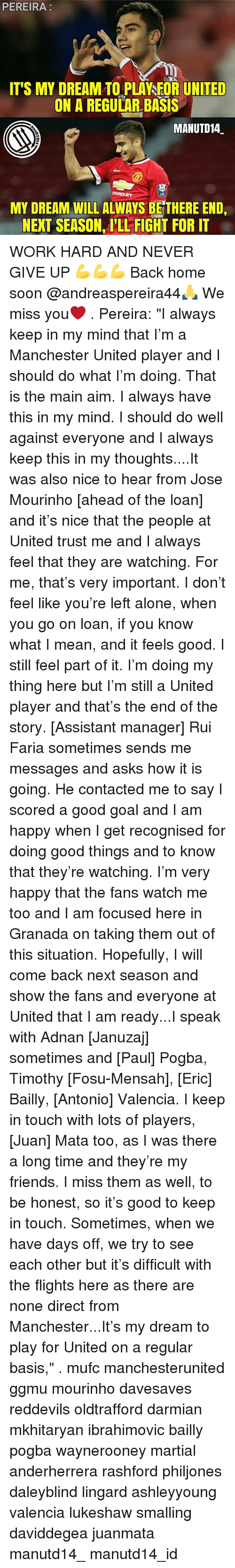 """Keep In Touch: PEREIRA  ITS MY DREAM TO PLAYSEOR UNITED  ON A REGULAR BASIS  MANUTD14  MY DREAM WILLALWAYS BETHERE END,  NEXT SEASON ILL FIGHT FOR IT WORK HARD AND NEVER GIVE UP 💪💪💪 Back home soon @andreaspereira44🙏 We miss you❤ . Pereira: """"I always keep in my mind that I'm a Manchester United player and I should do what I'm doing. That is the main aim. I always have this in my mind. I should do well against everyone and I always keep this in my thoughts....It was also nice to hear from Jose Mourinho [ahead of the loan] and it's nice that the people at United trust me and I always feel that they are watching. For me, that's very important. I don't feel like you're left alone, when you go on loan, if you know what I mean, and it feels good. I still feel part of it. I'm doing my thing here but I'm still a United player and that's the end of the story. [Assistant manager] Rui Faria sometimes sends me messages and asks how it is going. He contacted me to say I scored a good goal and I am happy when I get recognised for doing good things and to know that they're watching. I'm very happy that the fans watch me too and I am focused here in Granada on taking them out of this situation. Hopefully, I will come back next season and show the fans and everyone at United that I am ready...I speak with Adnan [Januzaj] sometimes and [Paul] Pogba, Timothy [Fosu-Mensah], [Eric] Bailly, [Antonio] Valencia. I keep in touch with lots of players, [Juan] Mata too, as I was there a long time and they're my friends. I miss them as well, to be honest, so it's good to keep in touch. Sometimes, when we have days off, we try to see each other but it's difficult with the flights here as there are none direct from Manchester...It's my dream to play for United on a regular basis,"""" . mufc manchesterunited ggmu mourinho davesaves reddevils oldtrafford darmian mkhitaryan ibrahimovic bailly pogba waynerooney martial anderherrera rashford philjones daleyblind lingard ashleyyoung valencia lukeshaw small"""
